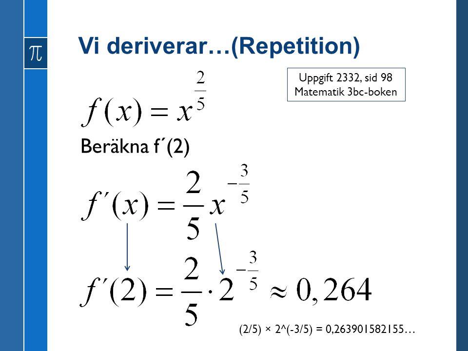 Vi deriverar…(Repetition) Beräkna f´(2) Uppgift 2332, sid 98 Matematik 3bc-boken (2/5) × 2^(-3/5) = 0,263901582155…