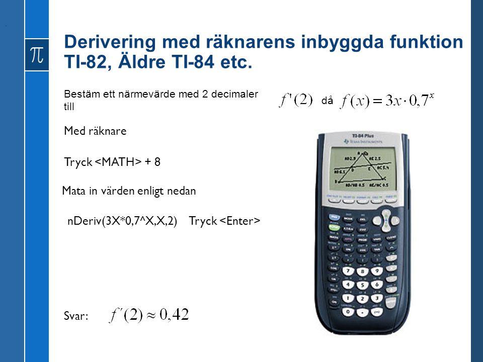 Derivering med räknarens inbyggda funktion TI-82, Äldre TI-84 etc. Bestäm ett närmevärde med 2 decimaler till då. Tryck + 8 Med räknare Mata in värden