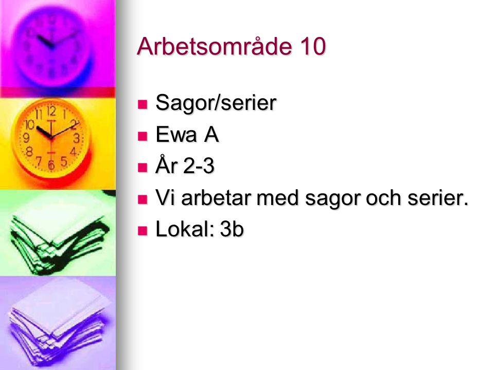 Arbetsområde 10 Sagor/serier Sagor/serier Ewa A Ewa A År 2-3 År 2-3 Vi arbetar med sagor och serier. Vi arbetar med sagor och serier. Lokal: 3b Lokal: