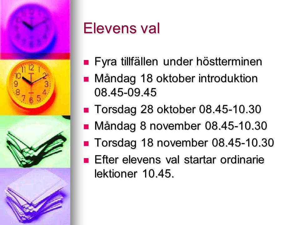 Elevens val Fyra tillfällen under höstterminen Fyra tillfällen under höstterminen Måndag 18 oktober introduktion 08.45-09.45 Måndag 18 oktober introduktion 08.45-09.45 Torsdag 28 oktober 08.45-10.30 Torsdag 28 oktober 08.45-10.30 Måndag 8 november 08.45-10.30 Måndag 8 november 08.45-10.30 Torsdag 18 november 08.45-10.30 Torsdag 18 november 08.45-10.30 Efter elevens val startar ordinarie lektioner 10.45.