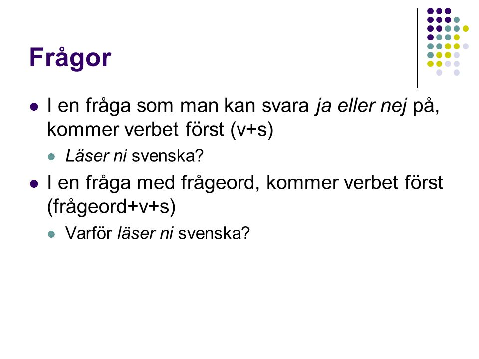 Frågor I en fråga som man kan svara ja eller nej på, kommer verbet först (v+s) Läser ni svenska? I en fråga med frågeord, kommer verbet först (frågeor