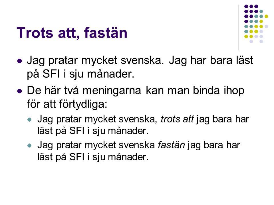 Trots att, fastän Jag pratar mycket svenska. Jag har bara läst på SFI i sju månader. De här två meningarna kan man binda ihop för att förtydliga: Jag