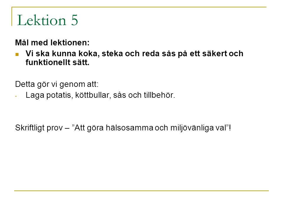 Lektion 5 Mål med lektionen: Vi ska kunna koka, steka och reda sås på ett säkert och funktionellt sätt. Detta gör vi genom att: - Laga potatis, köttbu
