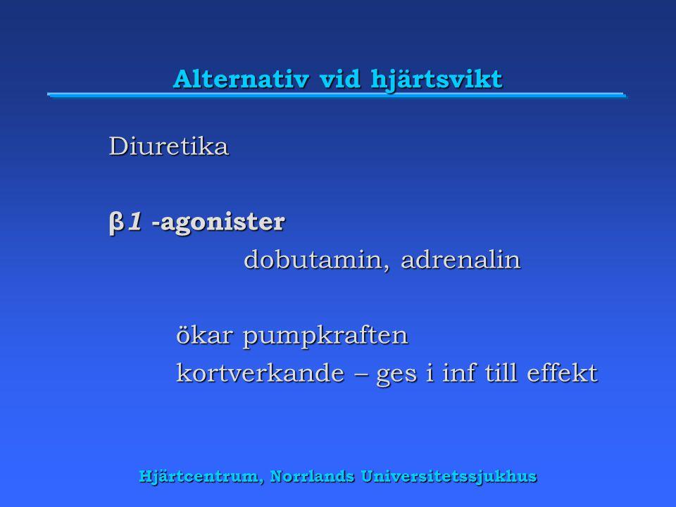 Hjärtcentrum, Norrlands Universitetssjukhus Alternativ vid hjärtsvikt Diuretika β 1 -agonister dobutamin, adrenalin ökar pumpkraften kortverkande – ges i inf till effekt