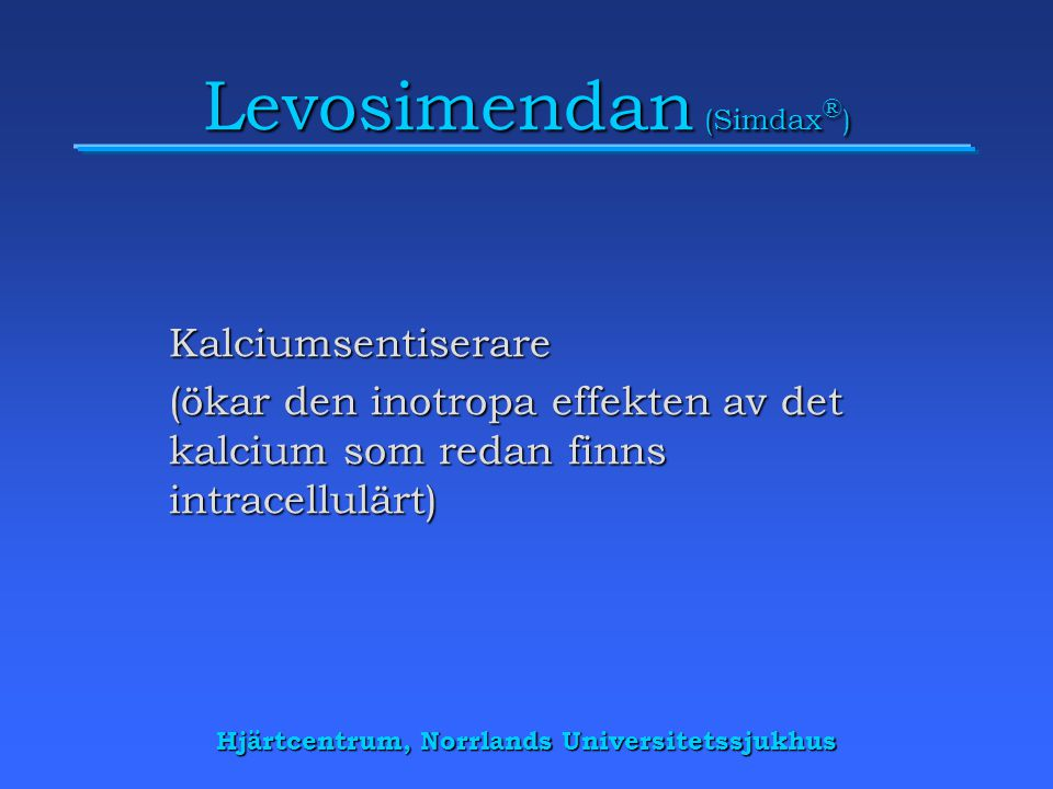 Hjärtcentrum, Norrlands Universitetssjukhus Levosimendan (Simdax ® ) Kalciumsentiserare (ökar den inotropa effekten av det kalcium som redan finns intracellulärt)