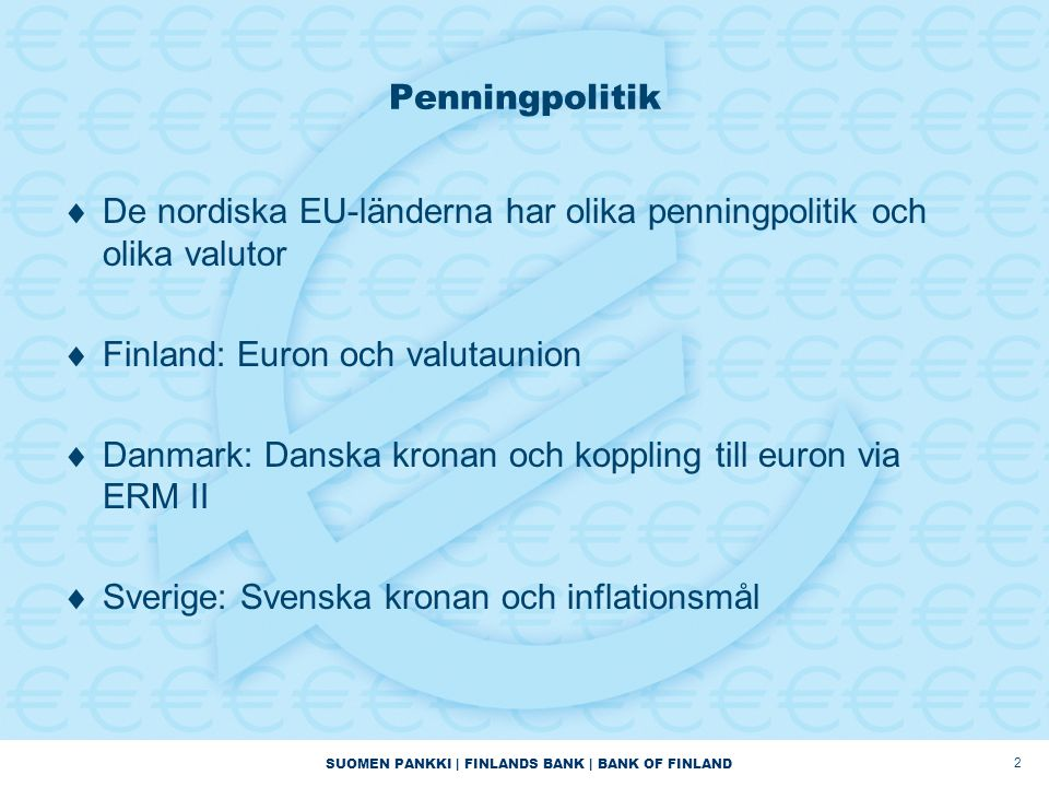 SUOMEN PANKKI | FINLANDS BANK | BANK OF FINLAND 2 Penningpolitik  De nordiska EU-länderna har olika penningpolitik och olika valutor  Finland: Euron och valutaunion  Danmark: Danska kronan och koppling till euron via ERM II  Sverige: Svenska kronan och inflationsmål