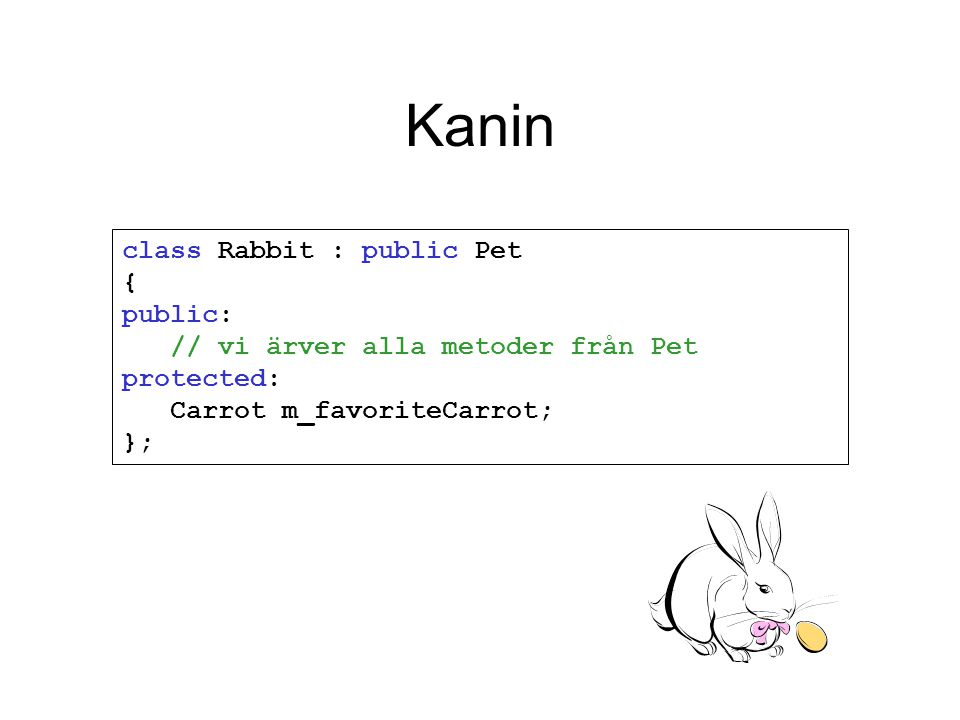 Kanin class Rabbit : public Pet { public: // vi ärver alla metoder från Pet protected: Carrot m_favoriteCarrot; };
