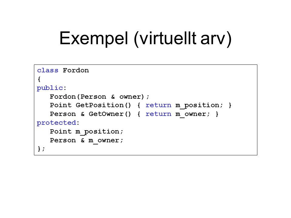 Exempel (virtuellt arv) class Fordon { public: Fordon(Person & owner); Point GetPosition() { return m_position; } Person & GetOwner() { return m_owner; } protected: Point m_position; Person & m_owner; };