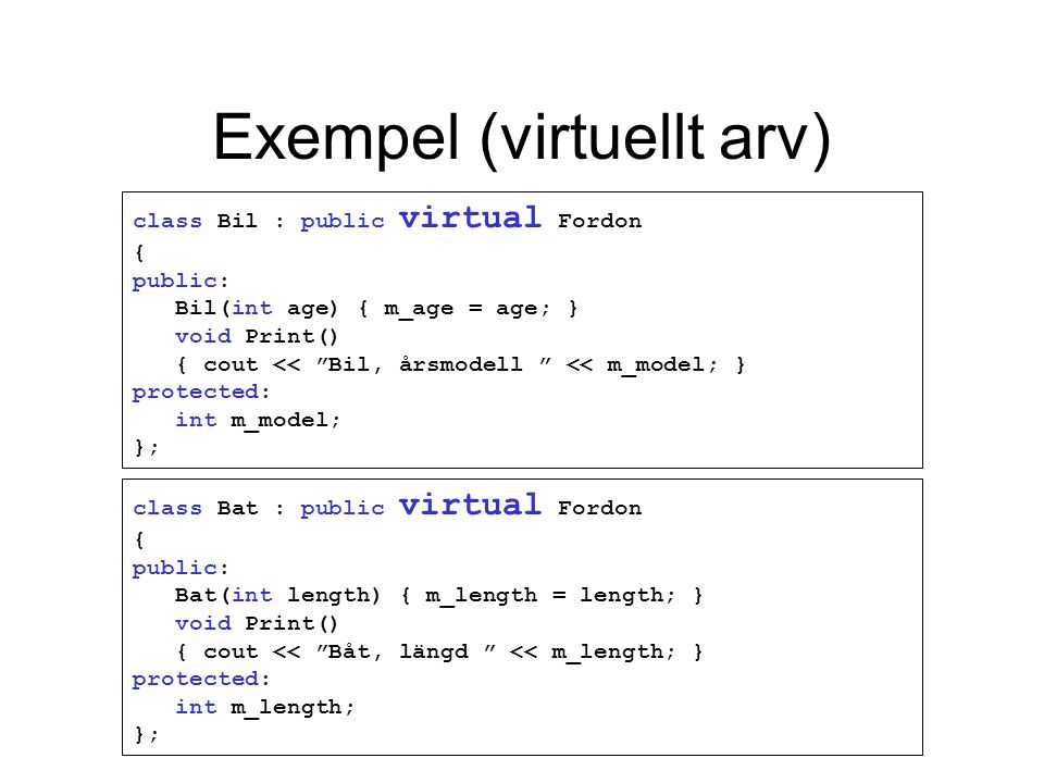 Exempel (virtuellt arv) class Bil : public virtual Fordon { public: Bil(int age) { m_age = age; } void Print() { cout << Bil, årsmodell << m_model; } protected: int m_model; }; class Bat : public virtual Fordon { public: Bat(int length) { m_length = length; } void Print() { cout << Båt, längd << m_length; } protected: int m_length; };