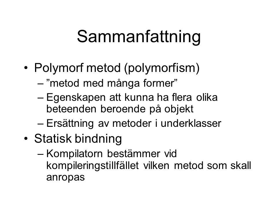 Sammanfattning Polymorf metod (polymorfism) – metod med många former –Egenskapen att kunna ha flera olika beteenden beroende på objekt –Ersättning av metoder i underklasser Statisk bindning –Kompilatorn bestämmer vid kompileringstillfället vilken metod som skall anropas