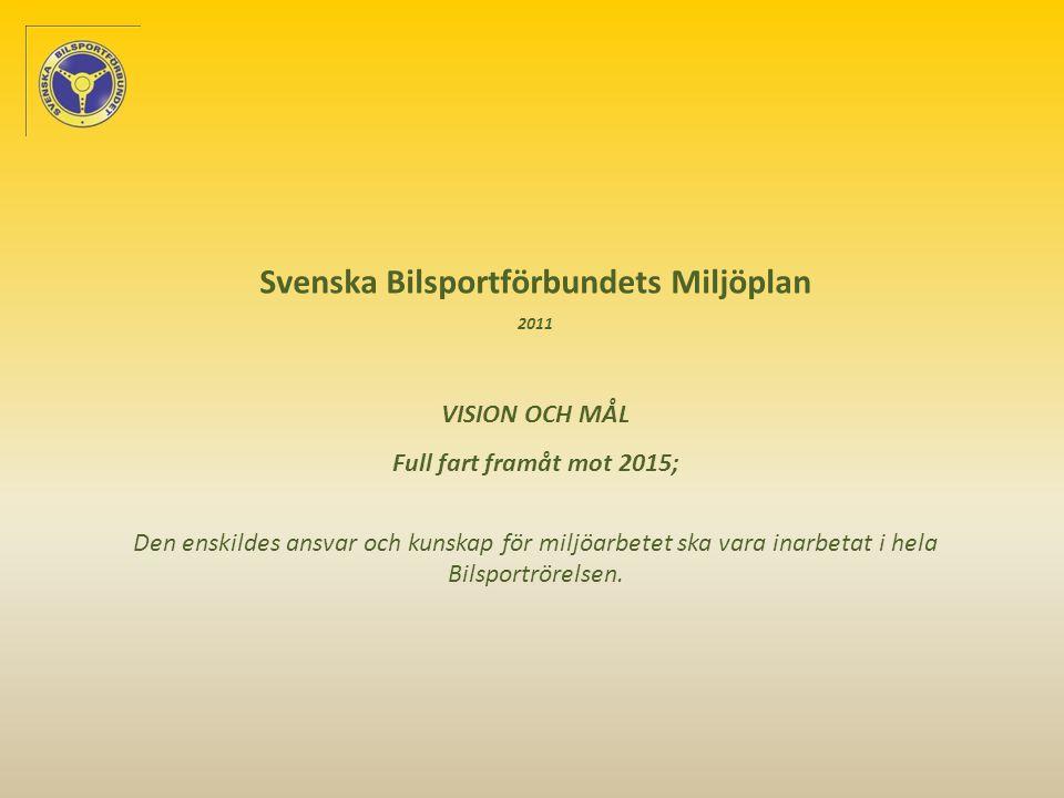 Svenska Bilsportförbundets Miljöplan 2011 VISION OCH MÅL Full fart framåt mot 2015; Den enskildes ansvar och kunskap för miljöarbetet ska vara inarbetat i hela Bilsportrörelsen.