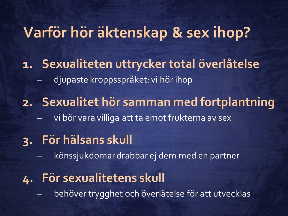 Varför hör äktenskap & sex ihop? 1.Sexualiteten uttrycker total överlåtelse –djupaste kroppsspråket: vi hör ihop 2.Sexualitet hör samman med fortplant