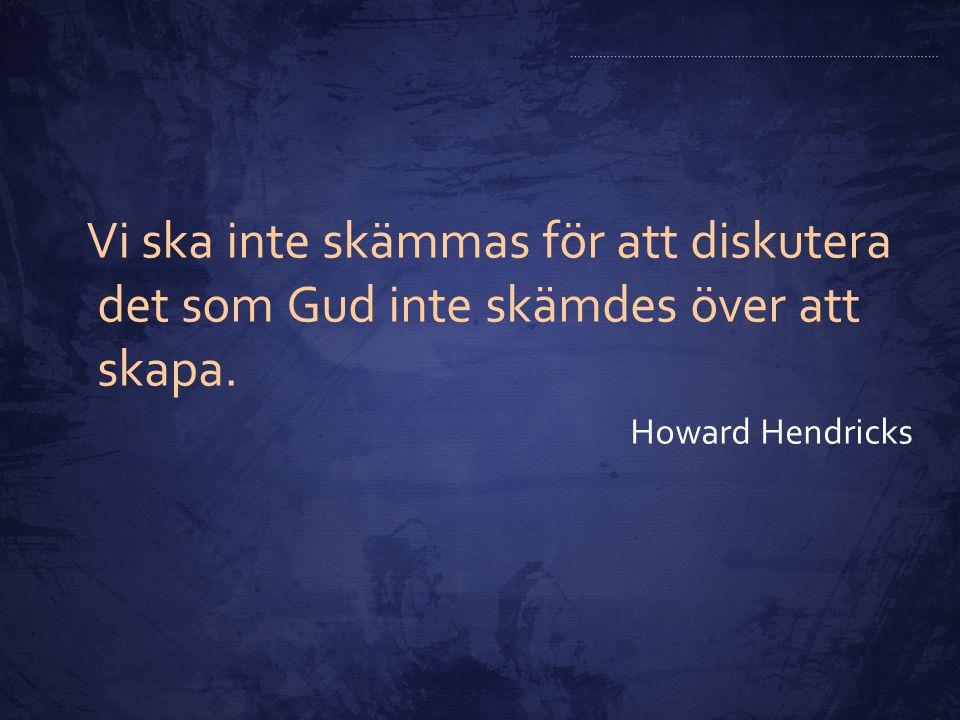 Vi ska inte skämmas för att diskutera det som Gud inte skämdes över att skapa. Howard Hendricks