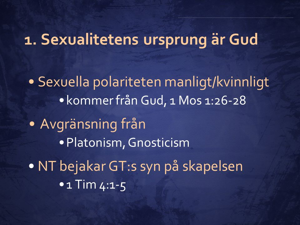 1. Sexualitetens ursprung är Gud Sexuella polariteten manligt/kvinnligt kommer från Gud, 1 Mos 1:26-28 Avgränsning från Platonism, Gnosticism NT bejak