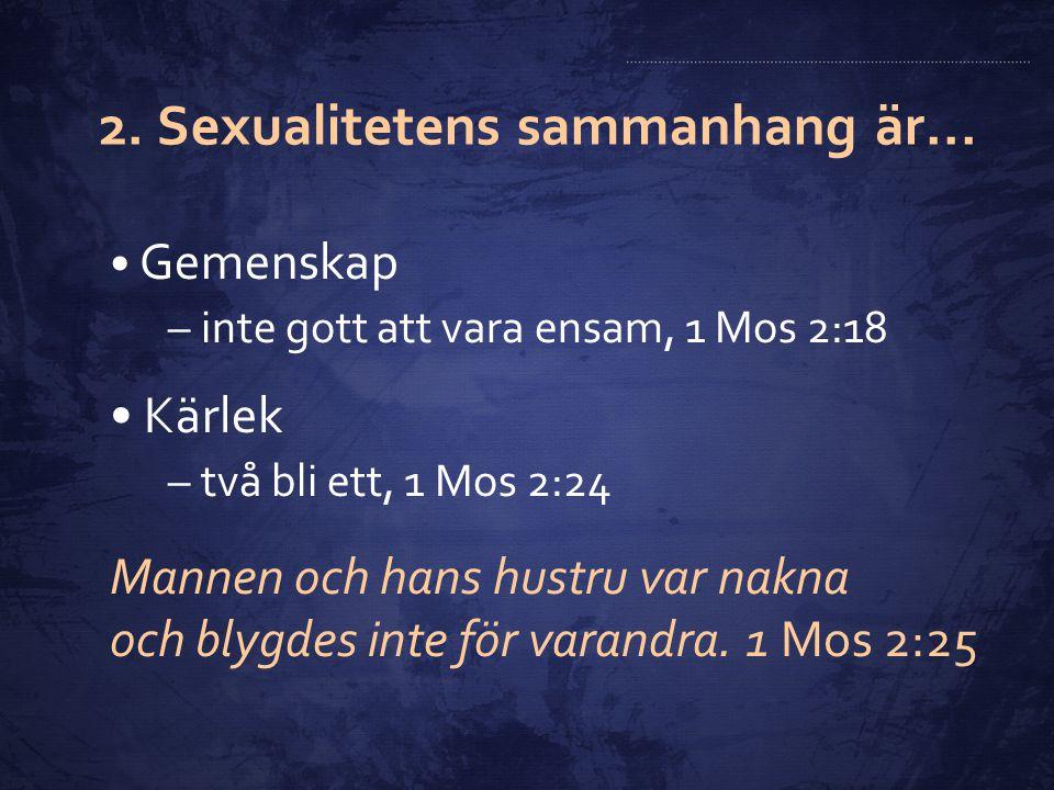 2. Sexualitetens sammanhang är... Gemenskap –inte gott att vara ensam, 1 Mos 2:18 Kärlek –två bli ett, 1 Mos 2:24 Mannen och hans hustru var nakna och