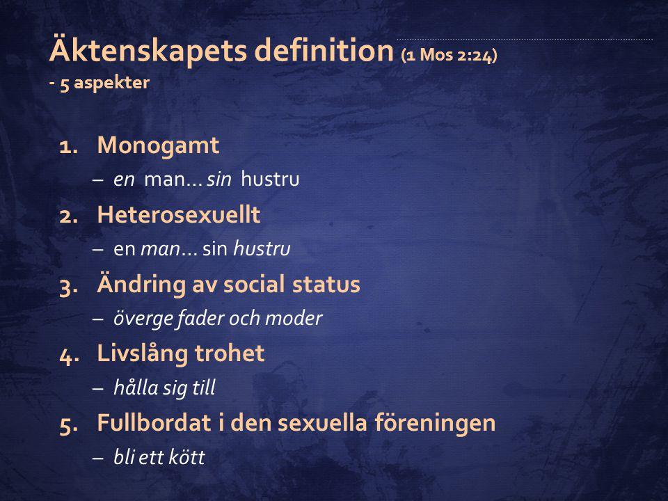Äktenskapets definition (1 Mos 2:24) - 5 aspekter 1.Monogamt –en man… sin hustru 2.Heterosexuellt –en man… sin hustru 3.Ändring av social status –över