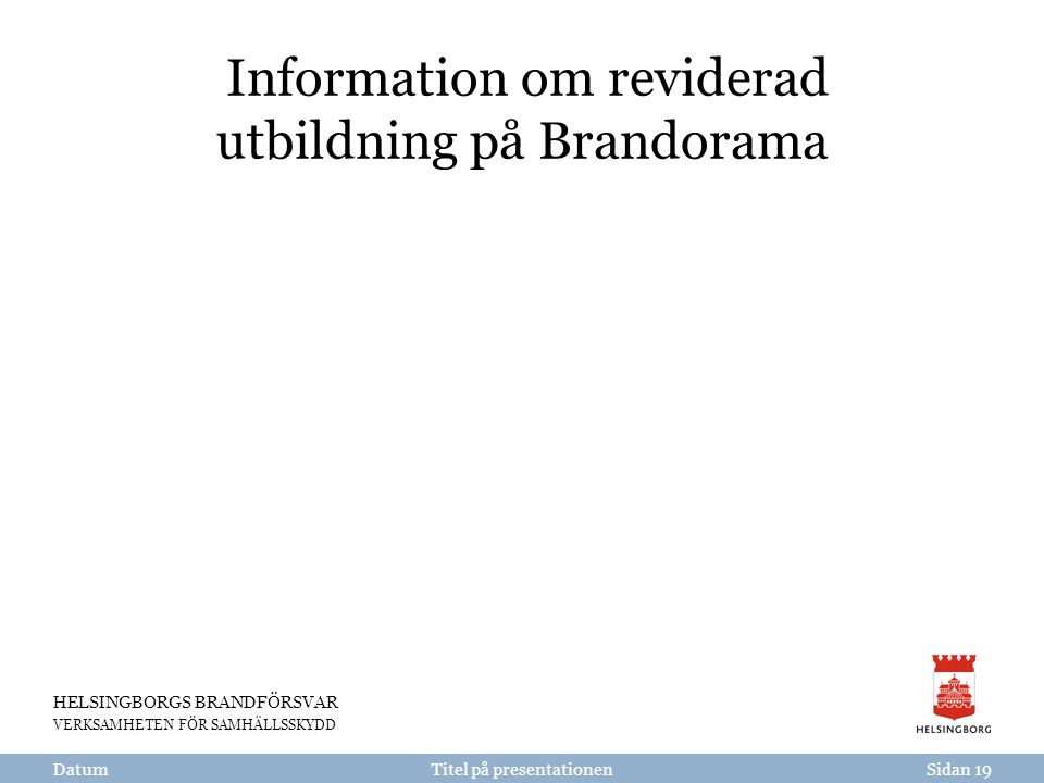 HELSINGBORGS BRANDFÖRSVAR VERKSAMHETEN FÖR SAMHÄLLSSKYDD Titel på presentationen Information om reviderad utbildning på Brandorama DatumSidan 19