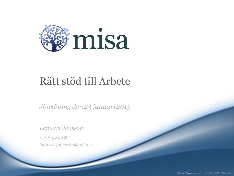 Rätt stöd till Arbete Jönköping den 23 januari 2013 Lennart Jönsson 0708-52 99 88 lennart.joensson@misa.se Lennart Jönsson 2013 01 23 / Jönköping HSO / Side 1 (16)