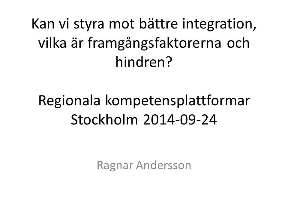 Kan vi styra mot bättre integration, vilka är framgångsfaktorerna och hindren? Regionala kompetensplattformar Stockholm 2014-09-24 Ragnar Andersson