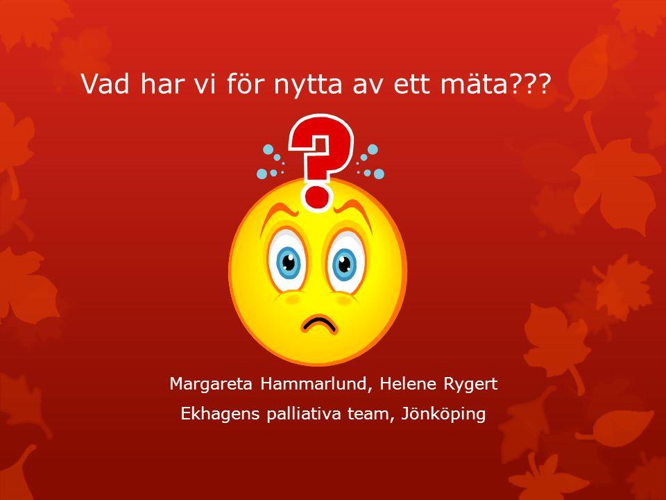 Vad har vi för nytta av ett mäta??? Margareta Hammarlund, Helene Rygert Ekhagens palliativa team, Jönköping