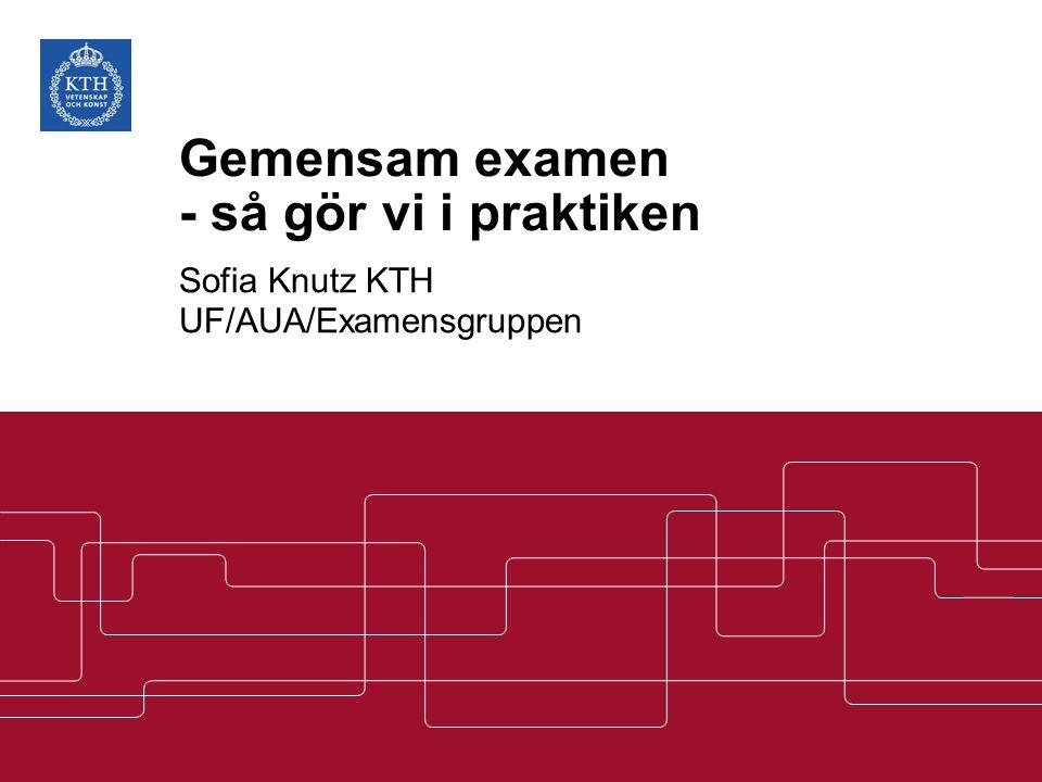 Gemensam examen - så gör vi i praktiken Sofia Knutz KTH UF/AUA/Examensgruppen