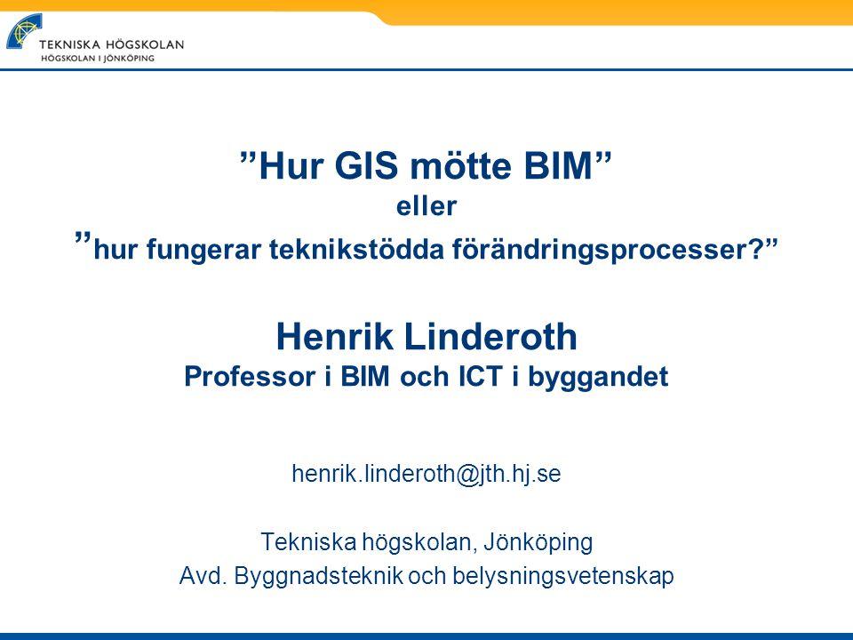 """""""Hur GIS mötte BIM"""" eller """" hur fungerar teknikstödda förändringsprocesser?"""" Henrik Linderoth Professor i BIM och ICT i byggandet henrik.linderoth@jth"""
