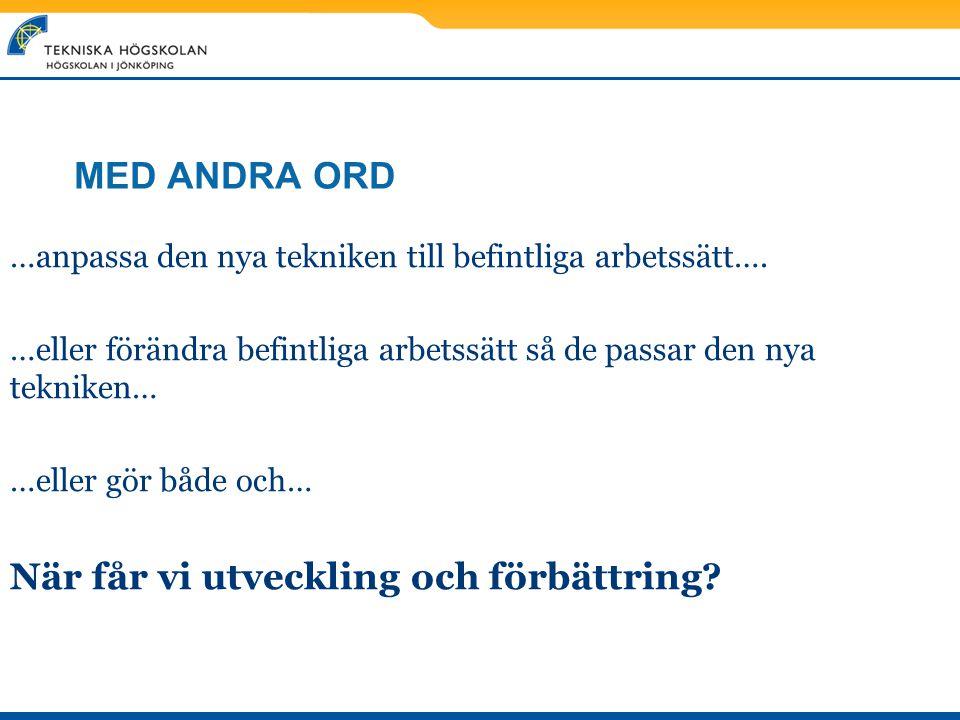 MED ANDRA ORD …anpassa den nya tekniken till befintliga arbetssätt…. …eller förändra befintliga arbetssätt så de passar den nya tekniken… …eller gör b