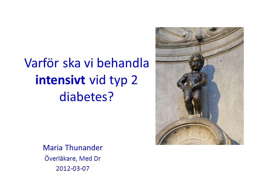 Varför ska vi behandla intensivt vid typ 2 diabetes? Maria Thunander Överläkare, Med Dr 2012-03-07