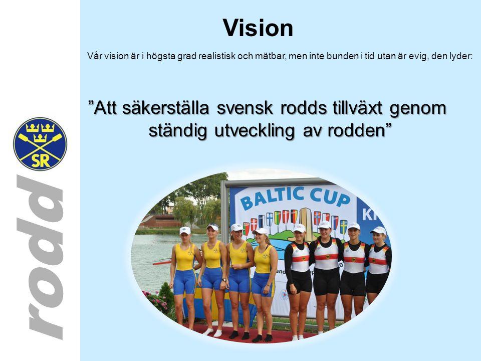 rodd Vision Vår vision är i högsta grad realistisk och mätbar, men inte bunden i tid utan är evig, den lyder: Att säkerställa svensk rodds tillväxt genom ständig utveckling av rodden