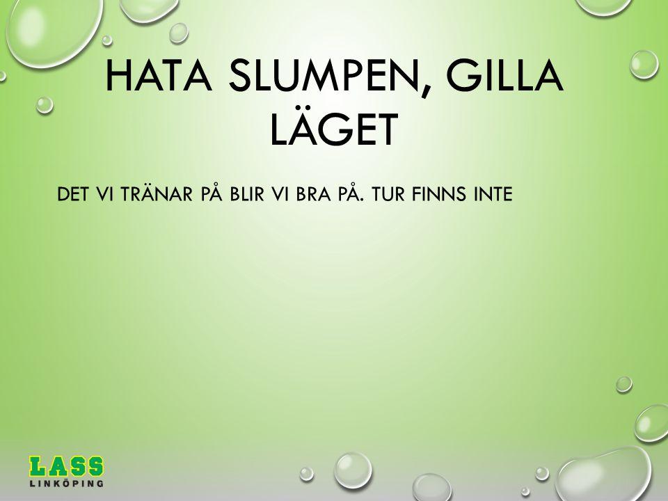 HATA SLUMPEN, GILLA LÄGET DET VI TRÄNAR PÅ BLIR VI BRA PÅ. TUR FINNS INTE