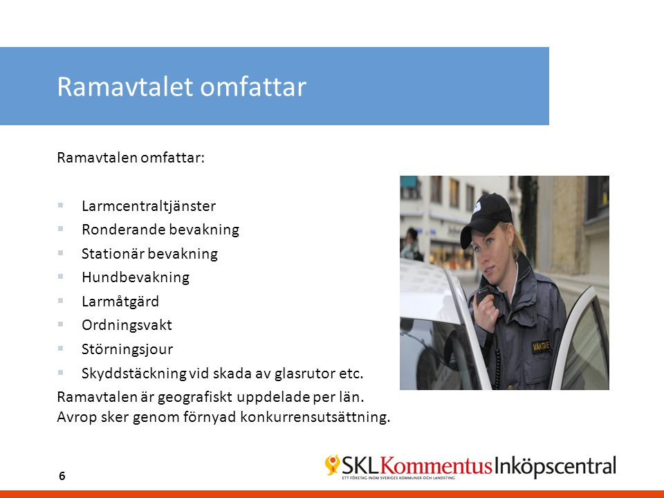 Ramavtalet omfattar Ramavtalen omfattar:  Larmcentraltjänster  Ronderande bevakning  Stationär bevakning  Hundbevakning  Larmåtgärd  Ordningsvak