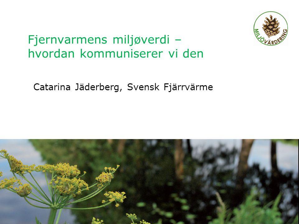 Fjernvarmens miljøverdi – hvordan kommuniserer vi den Catarina Jäderberg, Svensk Fjärrvärme Regionalt möte Älvsbyn 2011, Charlotta Abrahamsson 1