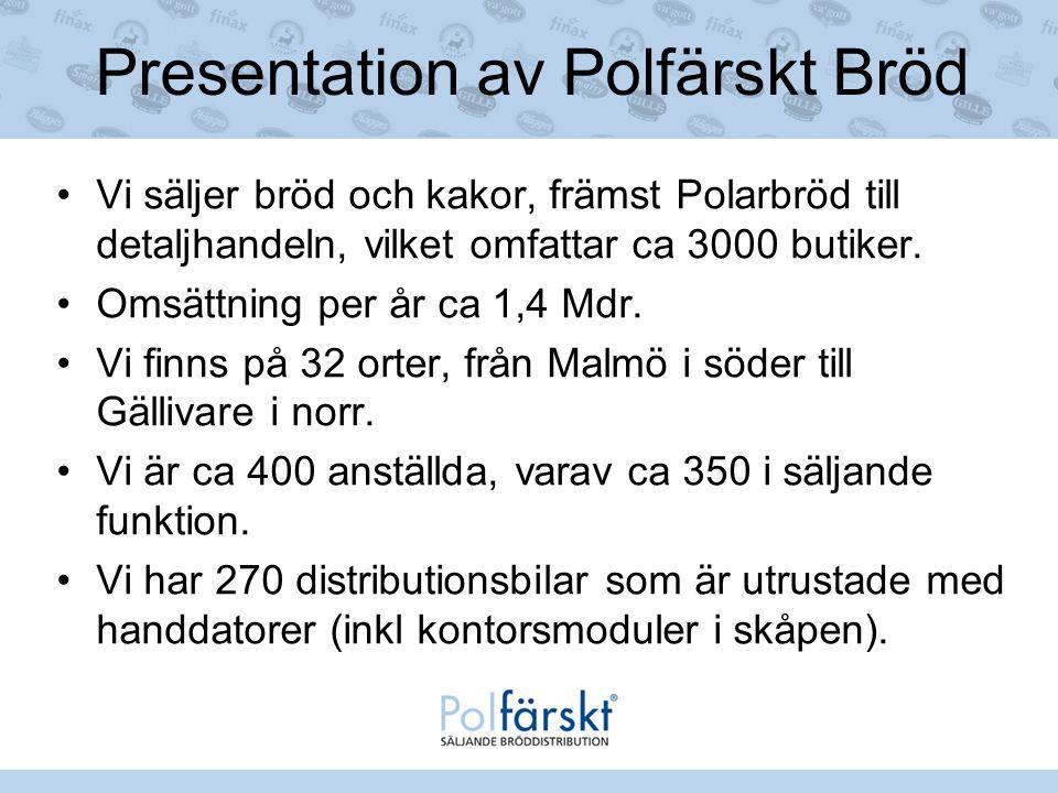 Presentation av Polfärskt Bröd Vi säljer bröd och kakor, främst Polarbröd till detaljhandeln, vilket omfattar ca 3000 butiker. Omsättning per år ca 1,