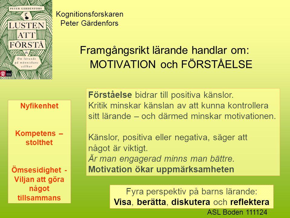 Kognitionsforskaren Peter Gärdenfors Framgångsrikt lärande handlar om: MOTIVATION och FÖRSTÅELSE Nyfikenhet Kompetens – stolthet Ömsesidighet - Viljan att göra något tillsammans Förståelse bidrar till positiva känslor.