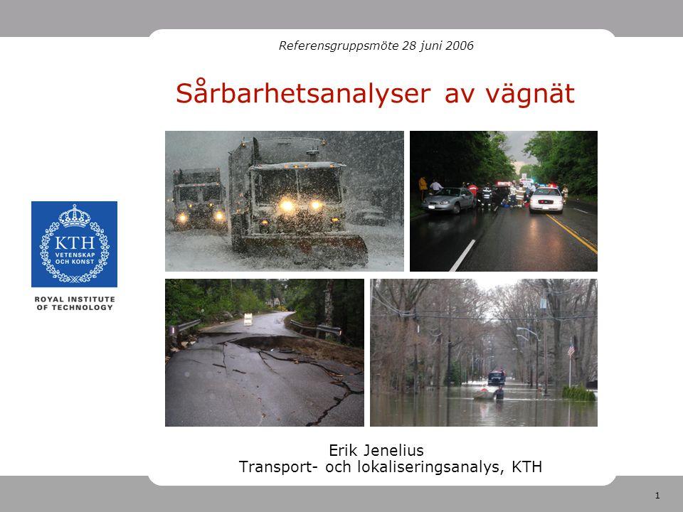 1 Sårbarhetsanalyser av vägnät Erik Jenelius Transport- och lokaliseringsanalys, KTH Referensgruppsmöte 28 juni 2006