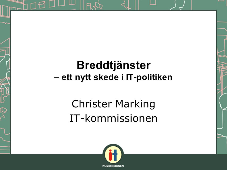 Breddtjänster – ett nytt skede i IT-politiken Christer Marking IT-kommissionen