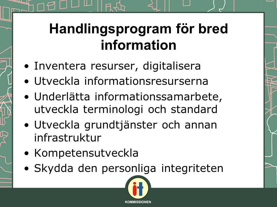 Handlingsprogram för bred information Inventera resurser, digitalisera Utveckla informationsresurserna Underlätta informationssamarbete, utveckla terminologi och standard Utveckla grundtjänster och annan infrastruktur Kompetensutveckla Skydda den personliga integriteten