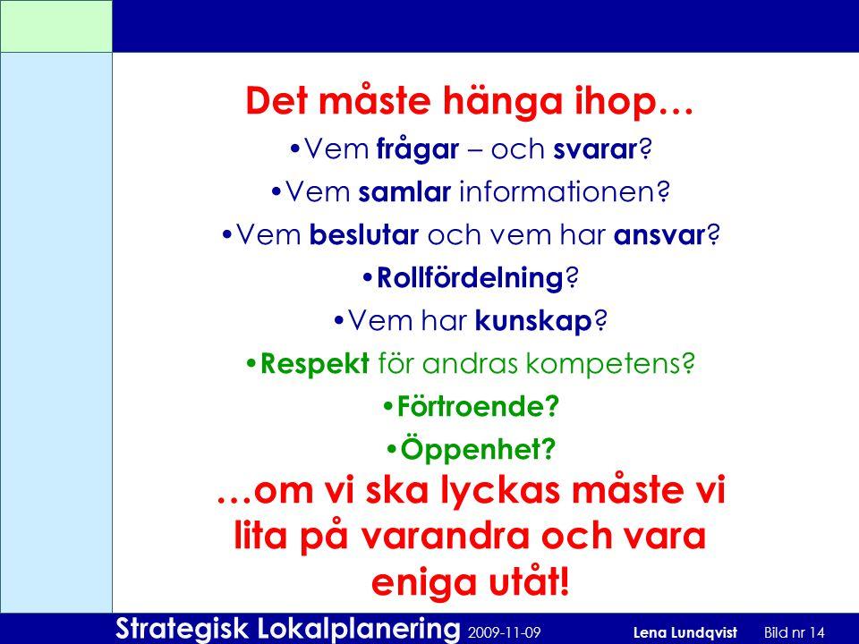 Strategisk Lokalplanering 2009-11-09 Lena Lundqvist Bild nr 14 Det måste hänga ihop… Vem frågar – och svarar ? Vem samlar informationen? Vem beslutar