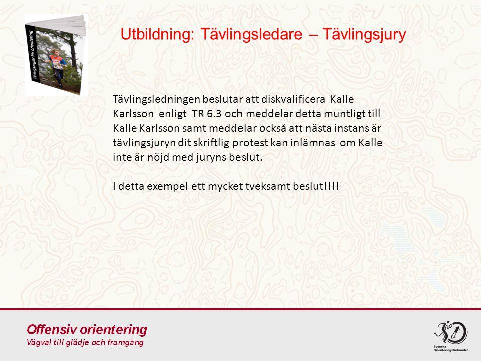 Utbildning: Tävlingsledare – Tävlingsjury Tävlingsledningen beslutar att diskvalificera Kalle Karlsson enligt TR 6.3 och meddelar detta muntligt till Kalle Karlsson samt meddelar också att nästa instans är tävlingsjuryn dit skriftlig protest kan inlämnas om Kalle inte är nöjd med juryns beslut.