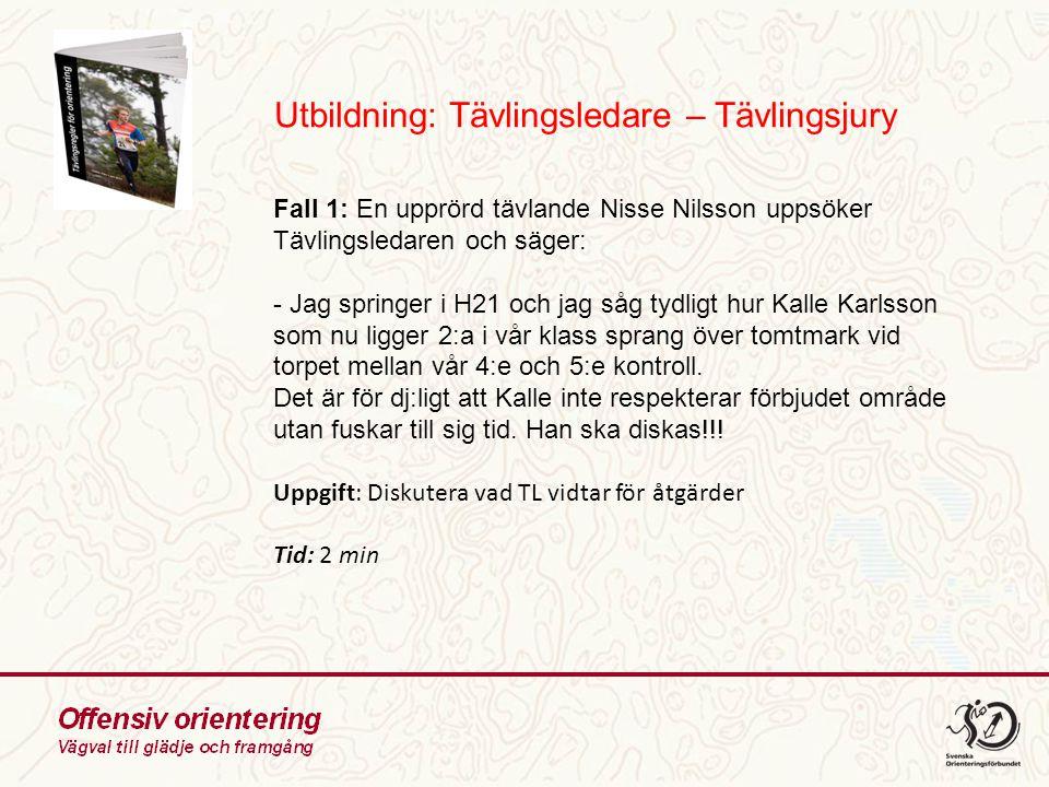 Utbildning: Tävlingsledare – Tävlingsjury Fall 1: En upprörd tävlande Nisse Nilsson uppsöker Tävlingsledaren och säger: - Jag springer i H21 och jag såg tydligt hur Kalle Karlsson som nu ligger 2:a i vår klass sprang över tomtmark vid torpet mellan vår 4:e och 5:e kontroll.