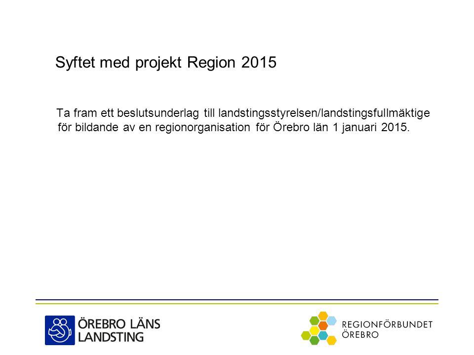 Syftet med projekt Region 2015 Ta fram ett beslutsunderlag till landstingsstyrelsen/landstingsfullmäktige för bildande av en regionorganisation för Örebro län 1 januari 2015.