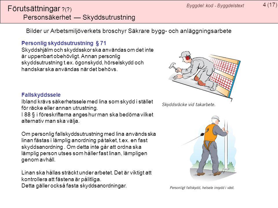 5(17) Byggdel: kod - Byggdelstext Förutsättningar ?(?) Personsäkerhet — Skyddsåtgärder Tillträdesleder § 63 Till varje plats där arbete utförs ska det finnas säker tillträdesled t.ex.