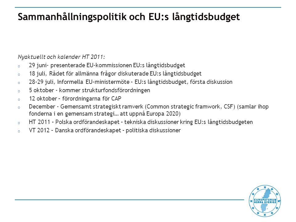 Sammanhållningspolitik och EU:s långtidsbudget Nyaktuellt och kalender HT 2011: o 29 juni- presenterade EU-kommissionen EU:s långtidsbudget o 18 juli, Rådet för allmänna frågor diskuterade EU:s långtidsbudget o 28-29 juli, Informella EU-ministermöte – EU:s långtidsbudget, första diskussion o 5 oktober - kommer strukturfondsförordningen o 12 oktober – förordningarna för CAP o December - Gemensamt strategiskt ramverk (Common strategic framwork, CSF) (samlar ihop fonderna i en gemensam strategi… att uppnå Europa 2020) o HT 2011 – Polska ordförandeskapet – tekniska diskussioner kring EU:s långtidsbudgeten o VT 2012 – Danska ordförandeskapet – politiska diskussioner
