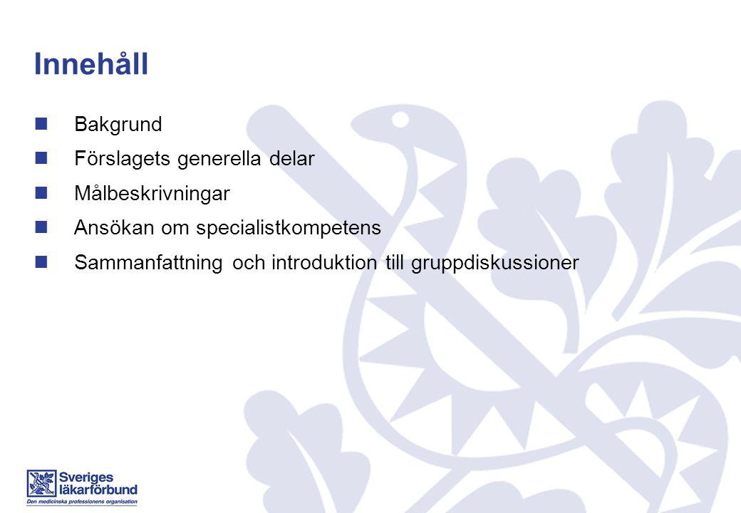 Innehåll Bakgrund Förslagets generella delar Målbeskrivningar Ansökan om specialistkompetens Sammanfattning och introduktion till gruppdiskussioner
