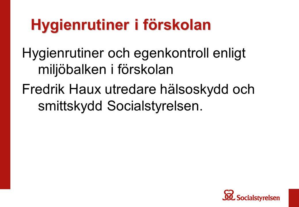 Hygienrutiner i förskolan Hygienrutiner och egenkontroll enligt miljöbalken i förskolan Fredrik Haux utredare hälsoskydd och smittskydd Socialstyrelse