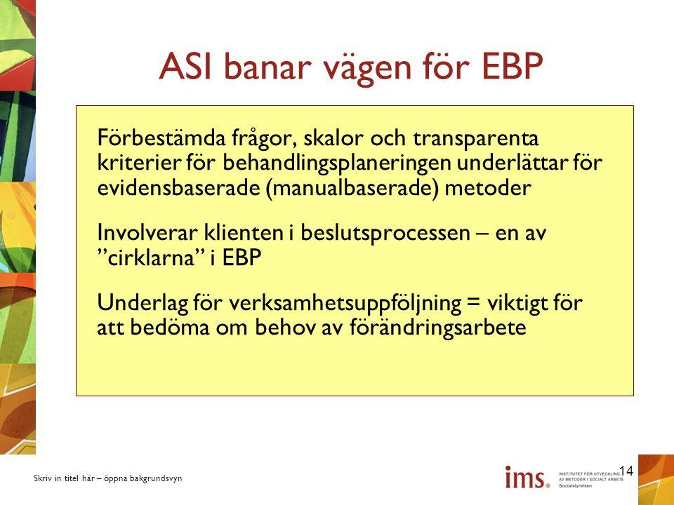 Skriv in titel här – öppna bakgrundsvyn ASI banar vägen för EBP Förbestämda frågor, skalor och transparenta kriterier för behandlingsplaneringen underlättar för evidensbaserade (manualbaserade) metoder Involverar klienten i beslutsprocessen – en av cirklarna i EBP Underlag för verksamhetsuppföljning = viktigt för att bedöma om behov av förändringsarbete 14