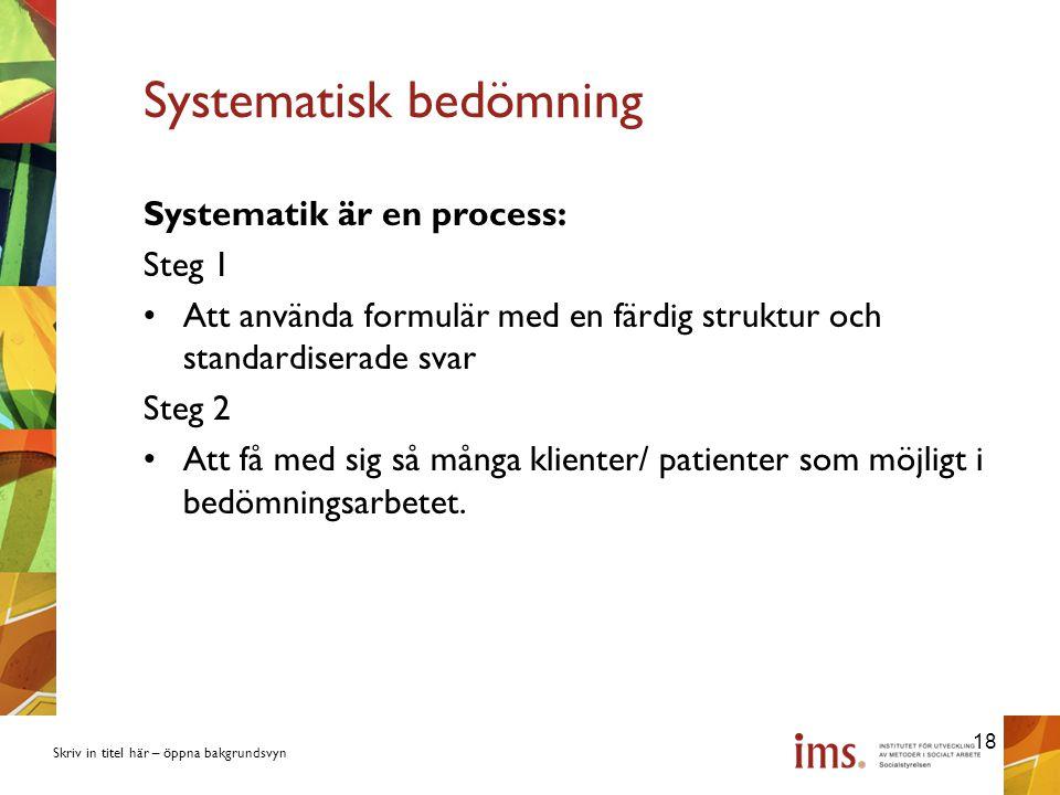 Skriv in titel här – öppna bakgrundsvyn Systematisk bedömning Systematik är en process: Steg 1 Att använda formulär med en färdig struktur och standardiserade svar Steg 2 Att få med sig så många klienter/ patienter som möjligt i bedömningsarbetet.
