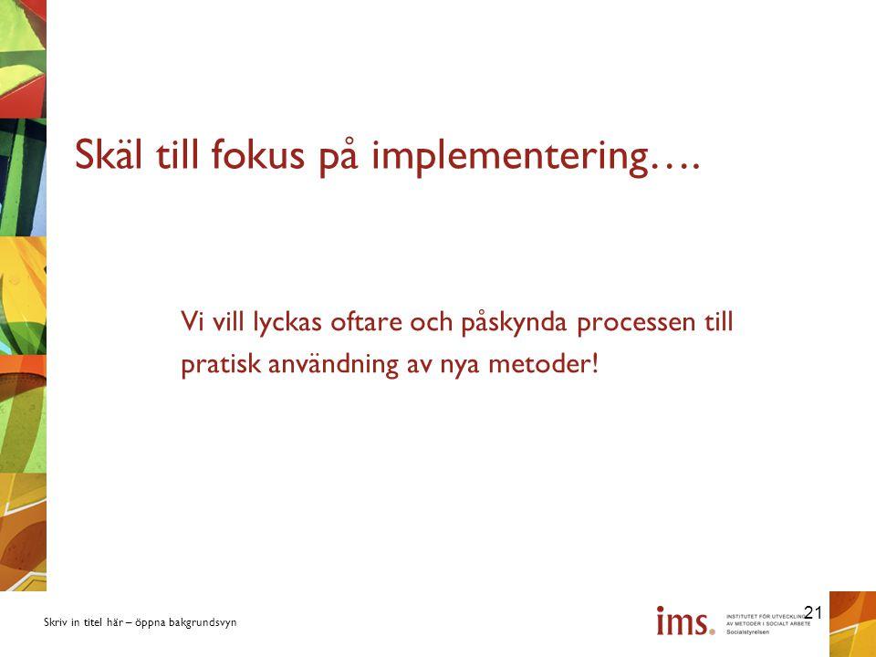 Skriv in titel här – öppna bakgrundsvyn Skäl till fokus på implementering….