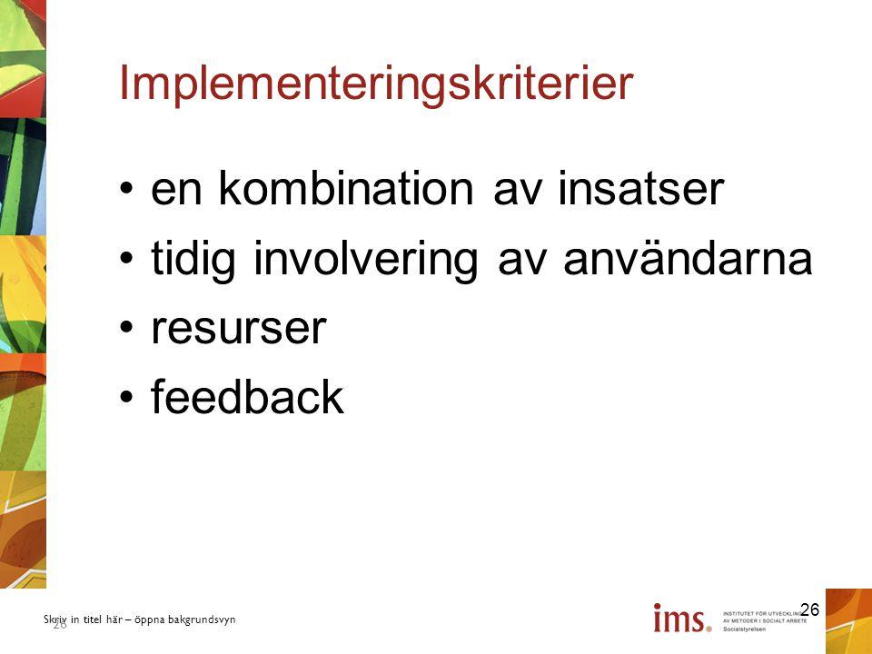 Skriv in titel här – öppna bakgrundsvyn 26 Implementeringskriterier en kombination av insatser tidig involvering av användarna resurser feedback 26