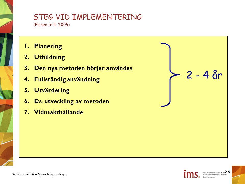 Skriv in titel här – öppna bakgrundsvyn STEG VID IMPLEMENTERING (Fixsen m fl, 2005) 1.Planering 2.Utbildning 3.Den nya metoden börjar användas 4.Fullständig användning 5.Utvärdering 6.Ev.
